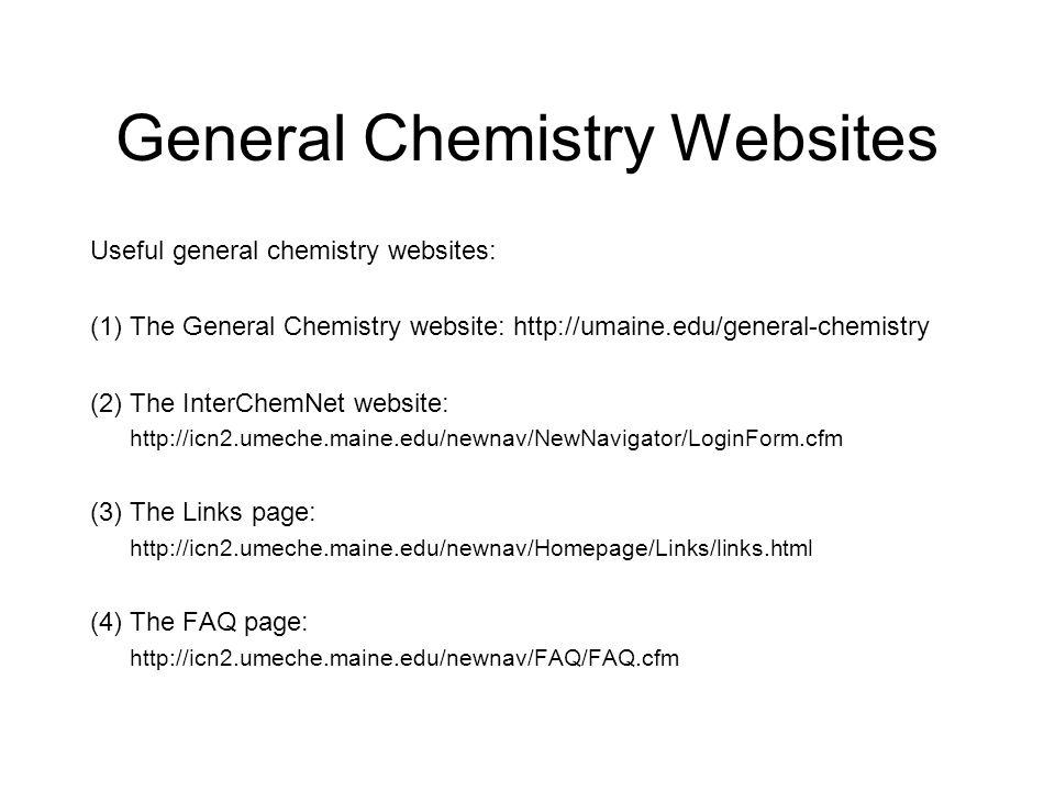 General Chemistry Websites Useful general chemistry websites: (1) The General Chemistry website: http://umaine.edu/general-chemistry (2) The InterChemNet website: http://icn2.umeche.maine.edu/newnav/NewNavigator/LoginForm.cfm (3) The Links page: http://icn2.umeche.maine.edu/newnav/Homepage/Links/links.html (4) The FAQ page: http://icn2.umeche.maine.edu/newnav/FAQ/FAQ.cfm