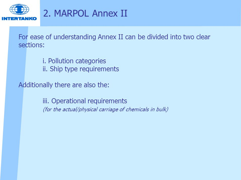 2. MARPOL Annex II For ease of understanding Annex II can be divided into two clear sections: i. Pollution categories ii. Ship type requirements Addit