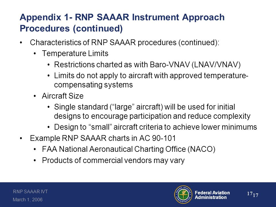 RNP SAAAR IVT March 1, 2006 Federal Aviation Administration 17 Appendix 1- RNP SAAAR Instrument Approach Procedures (continued) Characteristics of RNP SAAAR procedures (continued): Temperature Limits Restrictions charted as with Baro-VNAV (LNAV/VNAV) Limits do not apply to aircraft with approved temperature- compensating systems Aircraft Size Single standard ( large aircraft) will be used for initial designs to encourage participation and reduce complexity Design to small aircraft criteria to achieve lower minimums Example RNP SAAAR charts in AC 90-101 FAA National Aeronautical Charting Office (NACO) Products of commercial vendors may vary