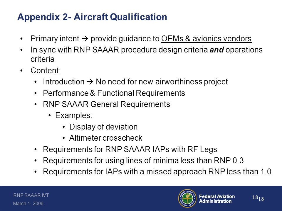 RNP SAAAR IVT March 1, 2006 Federal Aviation Administration 18 Appendix 2- Aircraft Qualification Primary intent  provide guidance to OEMs & avionics vendors In sync with RNP SAAAR procedure design criteria and operations criteria Content: Introduction  No need for new airworthiness project Performance & Functional Requirements RNP SAAAR General Requirements Examples: Display of deviation Altimeter crosscheck Requirements for RNP SAAAR IAPs with RF Legs Requirements for using lines of minima less than RNP 0.3 Requirements for IAPs with a missed approach RNP less than 1.0