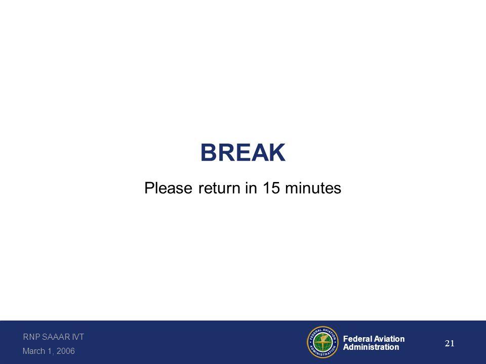 RNP SAAAR IVT March 1, 2006 Federal Aviation Administration 21 BREAK Please return in 15 minutes
