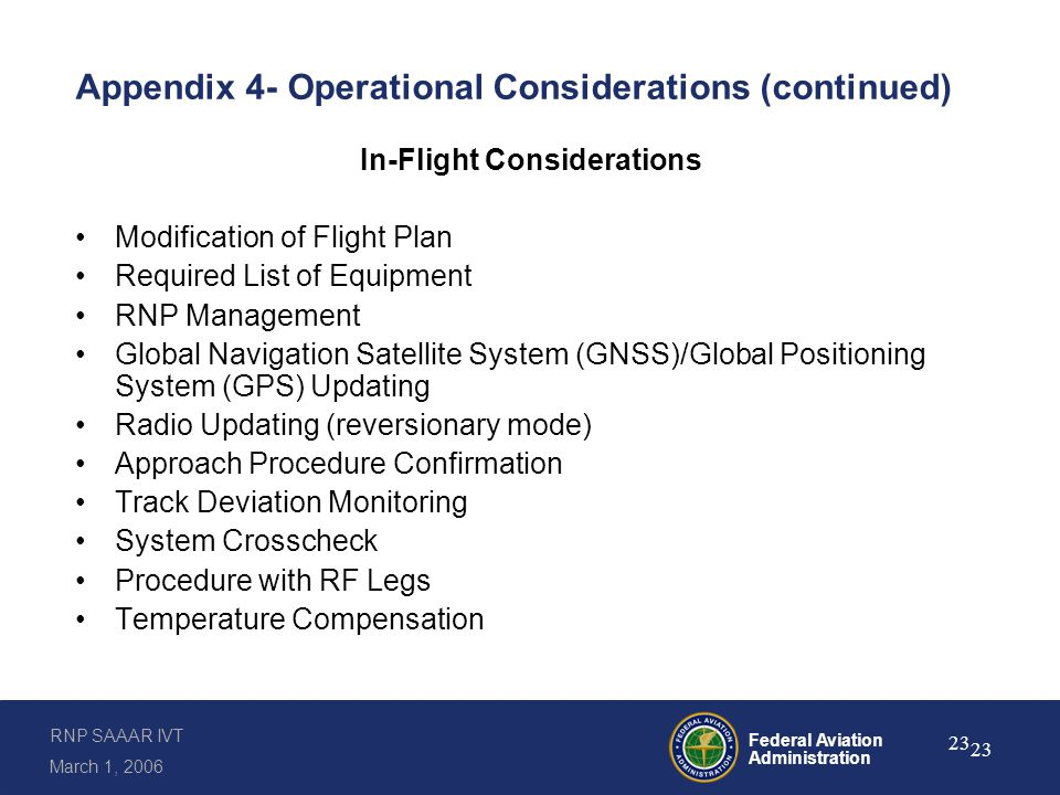 RNP SAAAR IVT March 1, 2006 Federal Aviation Administration 23 Appendix 4- Operational Considerations (continued) In-Flight Considerations Modification of Flight Plan Required List of Equipment RNP Management Global Navigation Satellite System (GNSS)/Global Positioning System (GPS) Updating Radio Updating (reversionary mode) Approach Procedure Confirmation Track Deviation Monitoring System Crosscheck Procedure with RF Legs Temperature Compensation