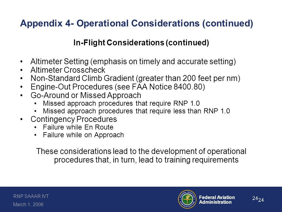 RNP SAAAR IVT March 1, 2006 Federal Aviation Administration 24 Appendix 4- Operational Considerations (continued) In-Flight Considerations (continued) Altimeter Setting (emphasis on timely and accurate setting) Altimeter Crosscheck Non-Standard Climb Gradient (greater than 200 feet per nm) Engine-Out Procedures (see FAA Notice 8400.80) Go-Around or Missed Approach Missed approach procedures that require RNP 1.0 Missed approach procedures that require less than RNP 1.0 Contingency Procedures Failure while En Route Failure while on Approach These considerations lead to the development of operational procedures that, in turn, lead to training requirements