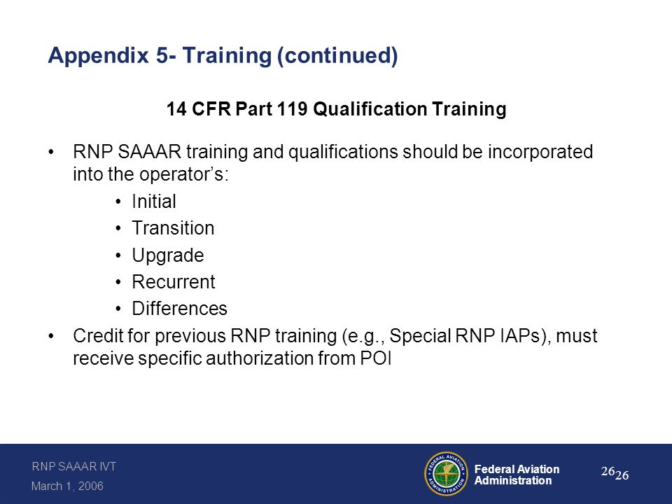 RNP SAAAR IVT March 1, 2006 Federal Aviation Administration 26 Appendix 5- Training (continued) 14 CFR Part 119 Qualification Training RNP SAAAR training and qualifications should be incorporated into the operator's: Initial Transition Upgrade Recurrent Differences Credit for previous RNP training (e.g., Special RNP IAPs), must receive specific authorization from POI