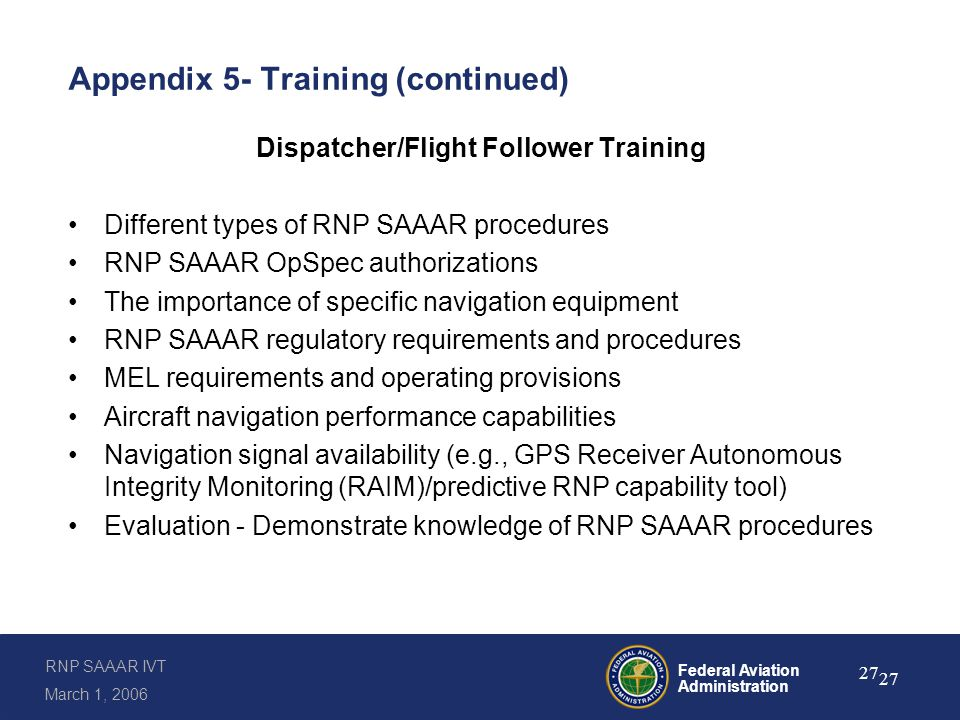 RNP SAAAR IVT March 1, 2006 Federal Aviation Administration 27 Appendix 5- Training (continued) Dispatcher/Flight Follower Training Different types of RNP SAAAR procedures RNP SAAAR OpSpec authorizations The importance of specific navigation equipment RNP SAAAR regulatory requirements and procedures MEL requirements and operating provisions Aircraft navigation performance capabilities Navigation signal availability (e.g., GPS Receiver Autonomous Integrity Monitoring (RAIM)/predictive RNP capability tool) Evaluation - Demonstrate knowledge of RNP SAAAR procedures