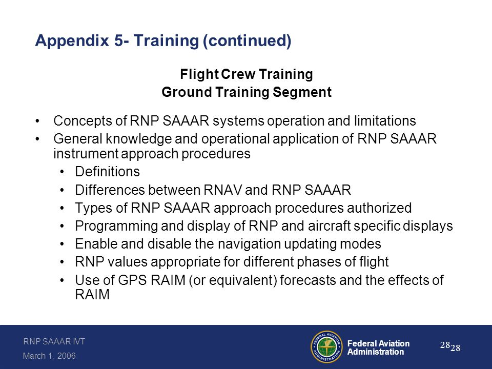 RNP SAAAR IVT March 1, 2006 Federal Aviation Administration 28 Appendix 5- Training (continued) Flight Crew Training Ground Training Segment Concepts of RNP SAAAR systems operation and limitations General knowledge and operational application of RNP SAAAR instrument approach procedures Definitions Differences between RNAV and RNP SAAAR Types of RNP SAAAR approach procedures authorized Programming and display of RNP and aircraft specific displays Enable and disable the navigation updating modes RNP values appropriate for different phases of flight Use of GPS RAIM (or equivalent) forecasts and the effects of RAIM