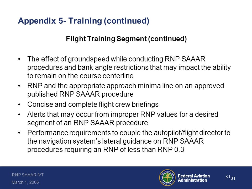 RNP SAAAR IVT March 1, 2006 Federal Aviation Administration 31 Appendix 5- Training (continued) Flight Training Segment (continued) The effect of groundspeed while conducting RNP SAAAR procedures and bank angle restrictions that may impact the ability to remain on the course centerline RNP and the appropriate approach minima line on an approved published RNP SAAAR procedure Concise and complete flight crew briefings Alerts that may occur from improper RNP values for a desired segment of an RNP SAAAR procedure Performance requirements to couple the autopilot/flight director to the navigation system's lateral guidance on RNP SAAAR procedures requiring an RNP of less than RNP 0.3