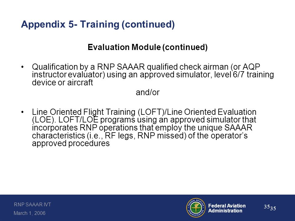 RNP SAAAR IVT March 1, 2006 Federal Aviation Administration 35 Appendix 5- Training (continued) Evaluation Module (continued) Qualification by a RNP SAAAR qualified check airman (or AQP instructor evaluator) using an approved simulator, level 6/7 training device or aircraft and/or Line Oriented Flight Training (LOFT)/Line Oriented Evaluation (LOE).