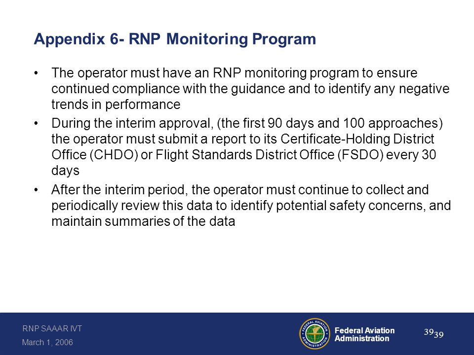 RNP SAAAR IVT March 1, 2006 Federal Aviation Administration 39 Appendix 6- RNP Monitoring Program The operator must have an RNP monitoring program to ensure continued compliance with the guidance and to identify any negative trends in performance During the interim approval, (the first 90 days and 100 approaches) the operator must submit a report to its Certificate-Holding District Office (CHDO) or Flight Standards District Office (FSDO) every 30 days After the interim period, the operator must continue to collect and periodically review this data to identify potential safety concerns, and maintain summaries of the data