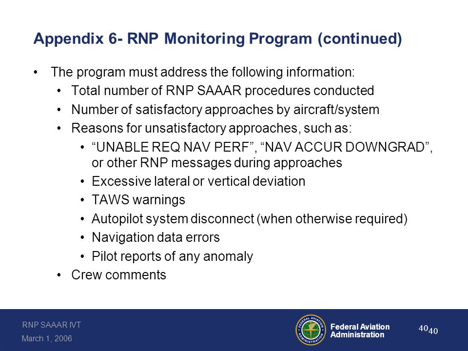 RNP SAAAR IVT March 1, 2006 Federal Aviation Administration 40 Appendix 6- RNP Monitoring Program (continued) The program must address the following information: Total number of RNP SAAAR procedures conducted Number of satisfactory approaches by aircraft/system Reasons for unsatisfactory approaches, such as: UNABLE REQ NAV PERF , NAV ACCUR DOWNGRAD , or other RNP messages during approaches Excessive lateral or vertical deviation TAWS warnings Autopilot system disconnect (when otherwise required) Navigation data errors Pilot reports of any anomaly Crew comments