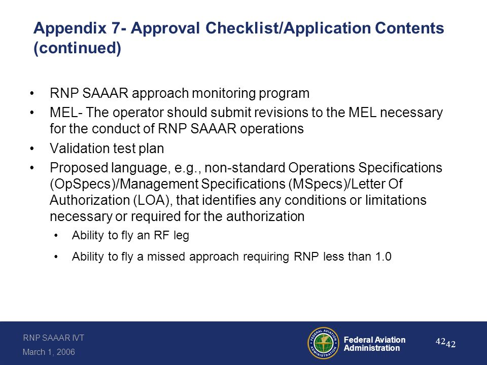 RNP SAAAR IVT March 1, 2006 Federal Aviation Administration 42 Appendix 7- Approval Checklist/Application Contents (continued) RNP SAAAR approach monitoring program MEL- The operator should submit revisions to the MEL necessary for the conduct of RNP SAAAR operations Validation test plan Proposed language, e.g., non-standard Operations Specifications (OpSpecs)/Management Specifications (MSpecs)/Letter Of Authorization (LOA), that identifies any conditions or limitations necessary or required for the authorization Ability to fly an RF leg Ability to fly a missed approach requiring RNP less than 1.0