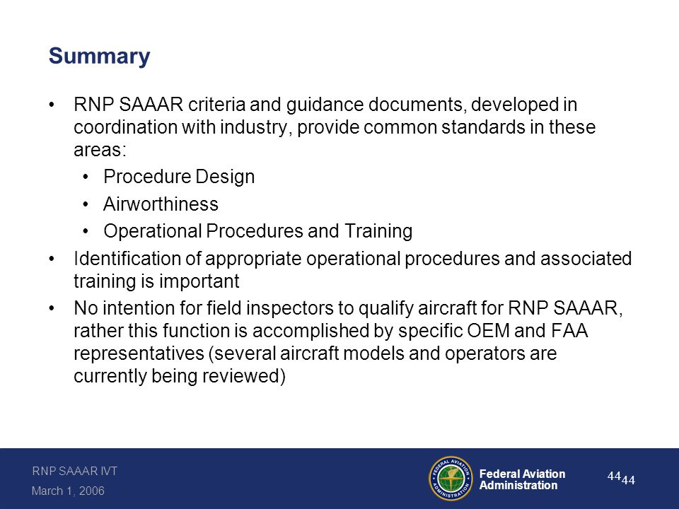 RNP SAAAR IVT March 1, 2006 Federal Aviation Administration 44 Summary RNP SAAAR criteria and guidance documents, developed in coordination with industry, provide common standards in these areas: Procedure Design Airworthiness Operational Procedures and Training Identification of appropriate operational procedures and associated training is important No intention for field inspectors to qualify aircraft for RNP SAAAR, rather this function is accomplished by specific OEM and FAA representatives (several aircraft models and operators are currently being reviewed)