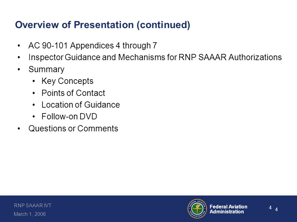 RNP SAAAR IVT March 1, 2006 Federal Aviation Administration 4 4 Overview of Presentation (continued) AC 90-101 Appendices 4 through 7 Inspector Guidance and Mechanisms for RNP SAAAR Authorizations Summary Key Concepts Points of Contact Location of Guidance Follow-on DVD Questions or Comments