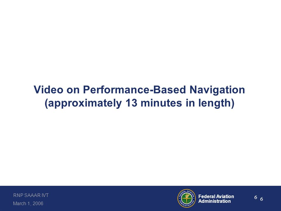 RNP SAAAR IVT March 1, 2006 Federal Aviation Administration 6 6 Video on Performance-Based Navigation (approximately 13 minutes in length)