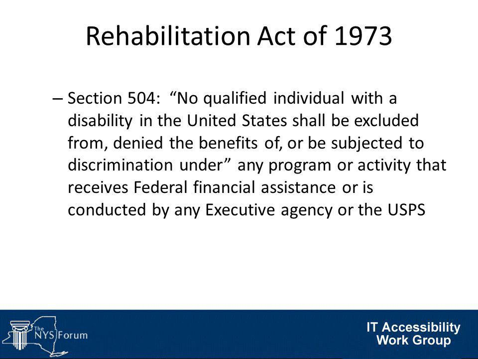 Rehabilitation Act of 1973 – Section 504: No qualified individual with a disability in the United States shall be excluded from, denied the benefits of, or be subjected to discrimination under any program or activity that receives Federal financial assistance or is conducted by any Executive agency or the USPS