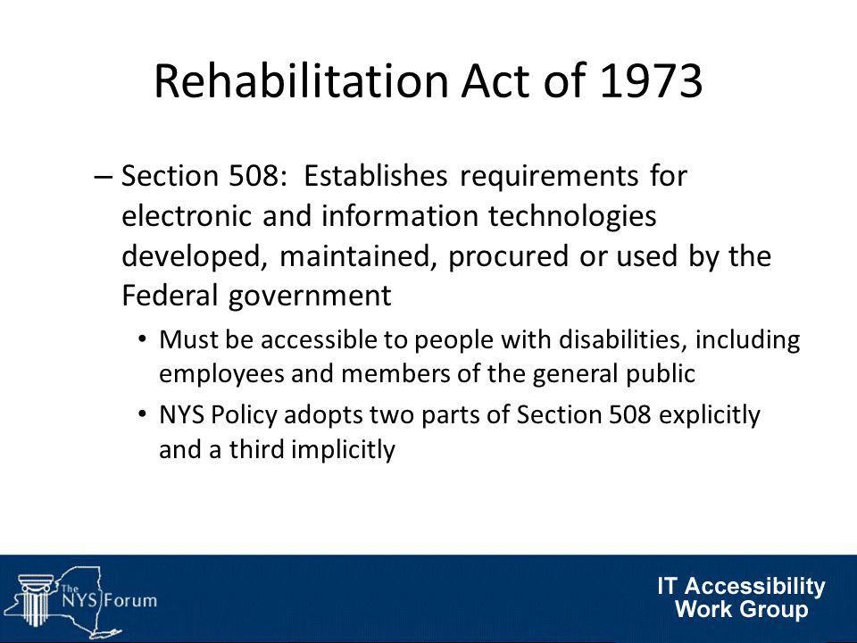 Rehabilitation Act of 1973 – Section 508: Establishes requirements for electronic and information technologies developed, maintained, procured or used by the Federal government Must be accessible to people with disabilities, including employees and members of the general public NYS Policy adopts two parts of Section 508 explicitly and a third implicitly