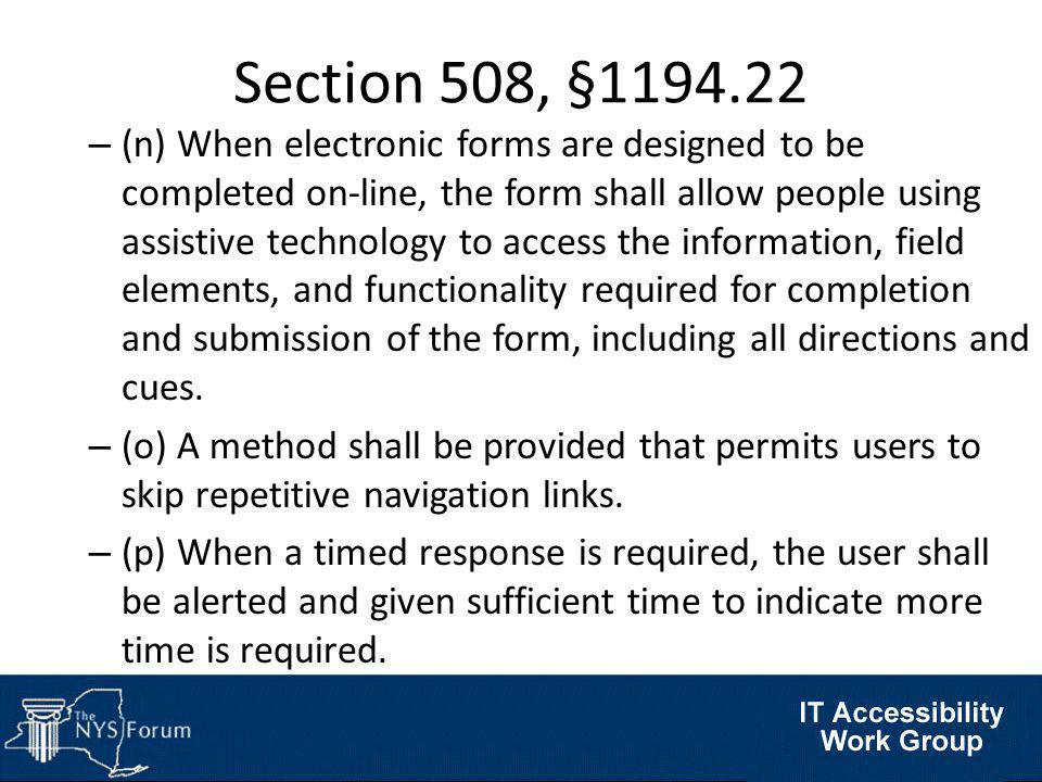Section 508, §1194.22 – (n) When electronic forms are designed to be completed on-line, the form shall allow people using assistive technology to access the information, field elements, and functionality required for completion and submission of the form, including all directions and cues.