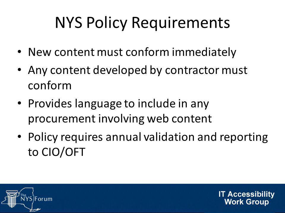 NYS Policy Requirements New content must conform immediately Any content developed by contractor must conform Provides language to include in any procurement involving web content Policy requires annual validation and reporting to CIO/OFT