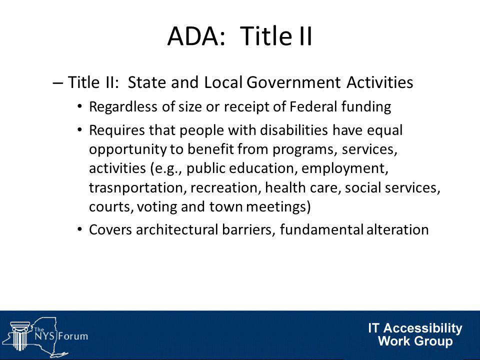 ADA: Title III – Title III: Public Accommodations Covers businesses and nonprofit service providers that are public accommodations (private entities who own, lease, lease to, or operate facilities such as restaurants, retail stores, hotels, movie theaters, private schools, convention centers, doctors' offices, homeless shelters, transportation depots, funeral homes, zoos, day care centers, sports stadiums, etc.) Prohibits exclusion, segregation, and unequal treatment