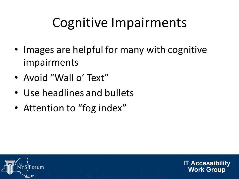 Images are helpful for many with cognitive impairments Avoid Wall o' Text Use headlines and bullets Attention to fog index Cognitive Impairments