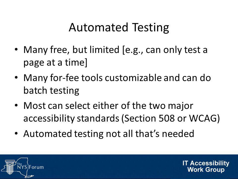 Automated Testing Many free, but limited [e.g., can only test a page at a time] Many for-fee tools customizable and can do batch testing Most can select either of the two major accessibility standards (Section 508 or WCAG) Automated testing not all that's needed
