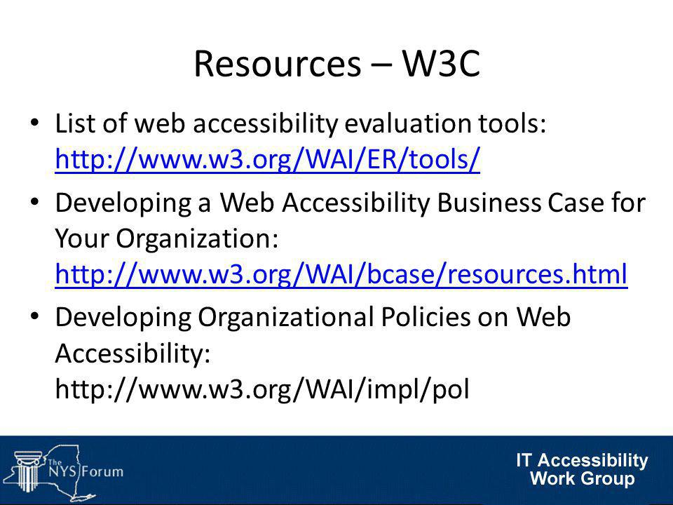 Resources – W3C List of web accessibility evaluation tools: http://www.w3.org/WAI/ER/tools/ http://www.w3.org/WAI/ER/tools/ Developing a Web Accessibility Business Case for Your Organization: http://www.w3.org/WAI/bcase/resources.html http://www.w3.org/WAI/bcase/resources.html Developing Organizational Policies on Web Accessibility: http://www.w3.org/WAI/impl/pol