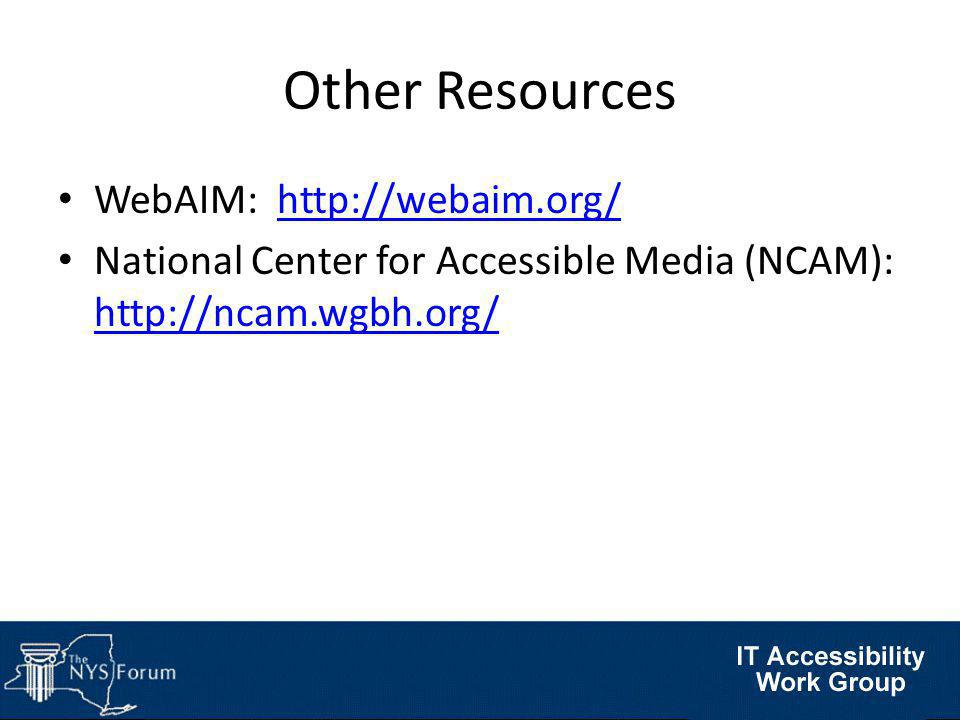 Other Resources WebAIM: http://webaim.org/http://webaim.org/ National Center for Accessible Media (NCAM): http://ncam.wgbh.org/ http://ncam.wgbh.org/