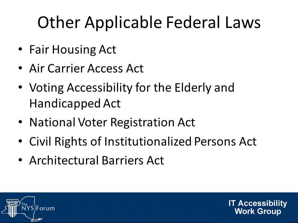 Other Applicable Federal Laws Fair Housing Act Air Carrier Access Act Voting Accessibility for the Elderly and Handicapped Act National Voter Registration Act Civil Rights of Institutionalized Persons Act Architectural Barriers Act