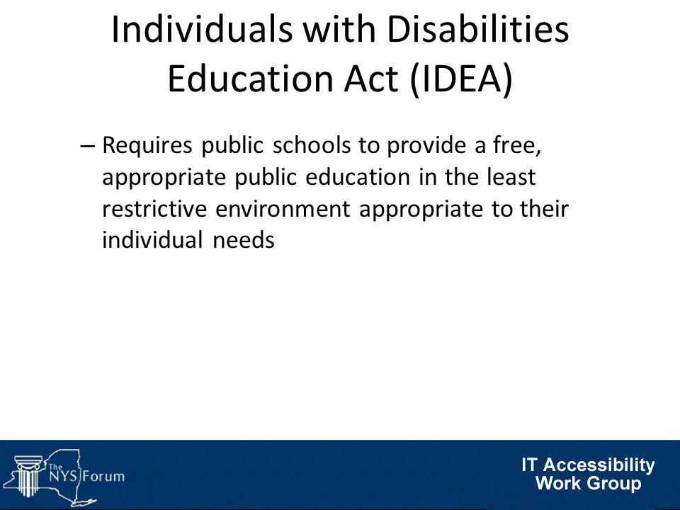Individuals with Disabilities Education Act (IDEA) – Requires public schools to provide a free, appropriate public education in the least restrictive environment appropriate to their individual needs
