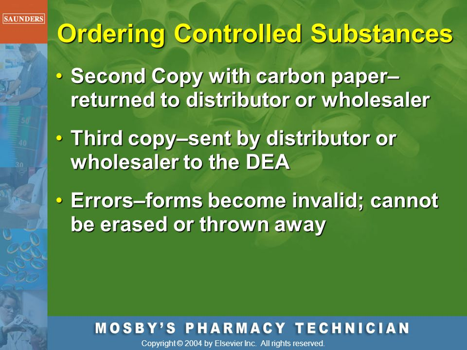 Copyright © 2004 by Elsevier Inc. All rights reserved. Ordering Controlled Substances Second Copy with carbon paper– returned to distributor or wholes