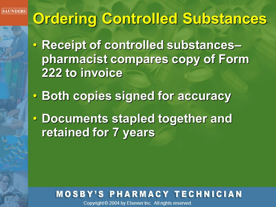 Copyright © 2004 by Elsevier Inc. All rights reserved. Ordering Controlled Substances Receipt of controlled substances– pharmacist compares copy of Fo