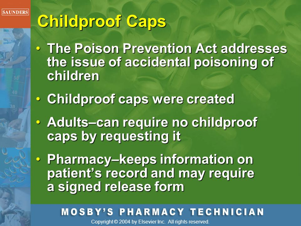 Copyright © 2004 by Elsevier Inc. All rights reserved. Childproof Caps The Poison Prevention Act addresses the issue of accidental poisoning of childr