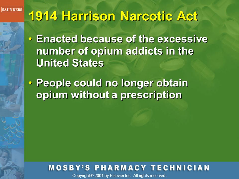Copyright © 2004 by Elsevier Inc. All rights reserved. 1914 Harrison Narcotic Act Enacted because of the excessive number of opium addicts in the Unit