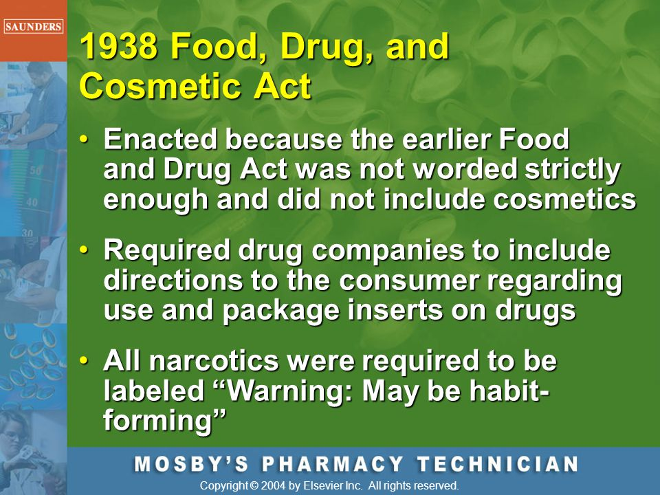 Copyright © 2004 by Elsevier Inc. All rights reserved. 1938 Food, Drug, and Cosmetic Act Enacted because the earlier Food and Drug Act was not worded