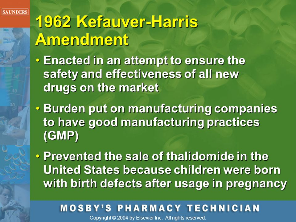 Copyright © 2004 by Elsevier Inc. All rights reserved. 1962 Kefauver-Harris Amendment Enacted in an attempt to ensure the safety and effectiveness of