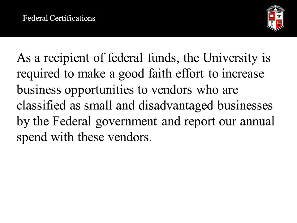 Federal Classifications Certified by SBA as a small disadvantaged business Federal business classifications: Certified by SBA as a HUBZone small business Woman owned small business Large business or not-for-profit Minority owned small business (other than woman) Veteran owned small business