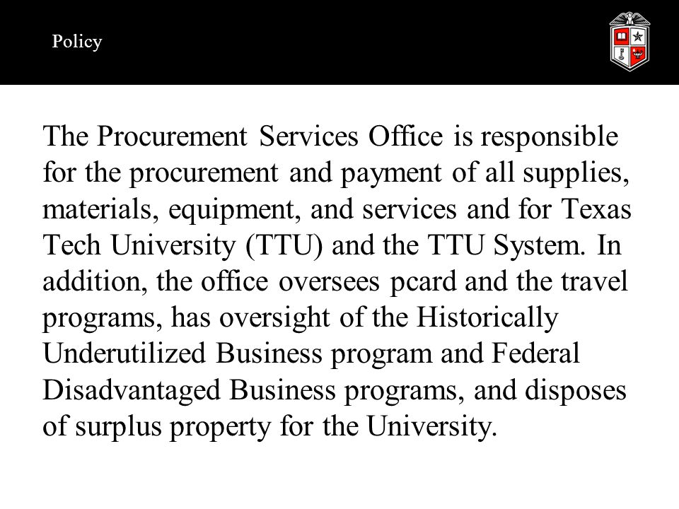 Policy The Procurement Services Office is responsible for the procurement and payment of all supplies, materials, equipment, and services and for Texas Tech University (TTU) and the TTU System.