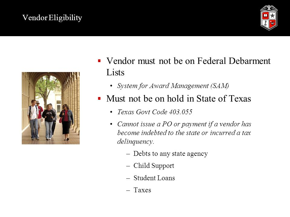 Vendor Eligibility  Vendor must not be on Federal Debarment Lists System for Award Management (SAM)  Must not be on hold in State of Texas Texas Govt Code 403.055 Cannot issue a PO or payment if a vendor has become indebted to the state or incurred a tax delinquency.
