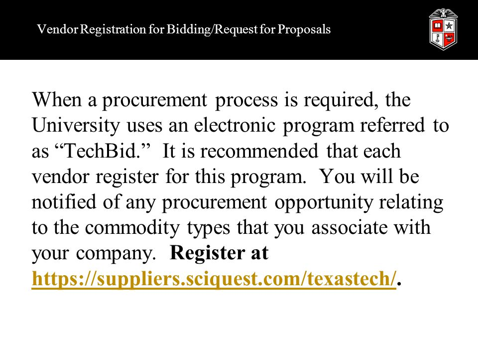 Vendor Registration for Bidding/Request for Proposals When a procurement process is required, the University uses an electronic program referred to as TechBid. It is recommended that each vendor register for this program.
