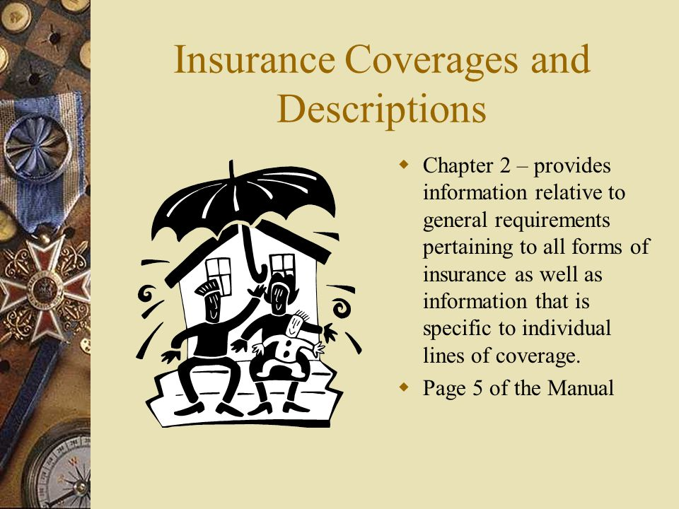 Insurance Coverages and Descriptions  Chapter 2 – provides information relative to general requirements pertaining to all forms of insurance as well as information that is specific to individual lines of coverage.