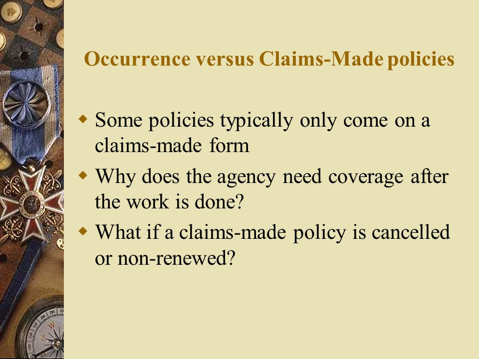 Occurrence versus Claims-Made policies  Some policies typically only come on a claims-made form  Why does the agency need coverage after the work is done.
