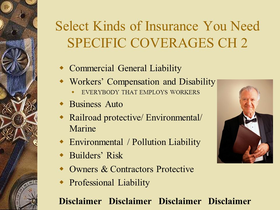 Select Kinds of Insurance You Need SPECIFIC COVERAGES CH 2  Commercial General Liability  Workers' Compensation and Disability  EVERYBODY THAT EMPLOYS WORKERS  Business Auto  Railroad protective/ Environmental/ Marine  Environmental / Pollution Liability  Builders' Risk  Owners & Contractors Protective  Professional Liability Disclaimer Disclaimer