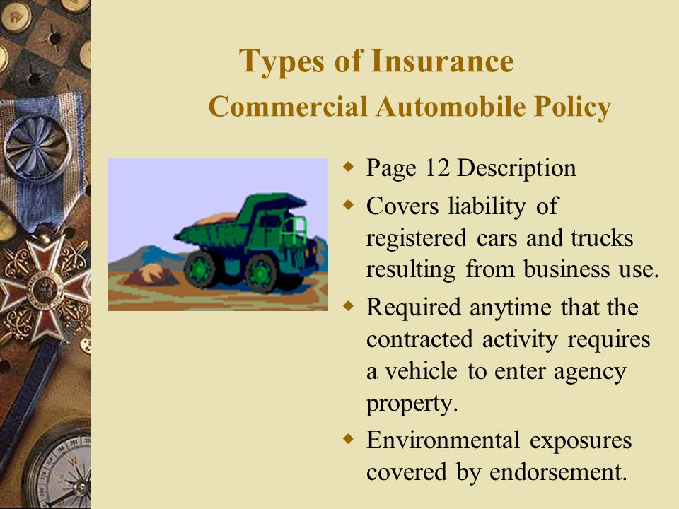 Types of Insurance Commercial Automobile Policy  Page 12 Description  Covers liability of registered cars and trucks resulting from business use.