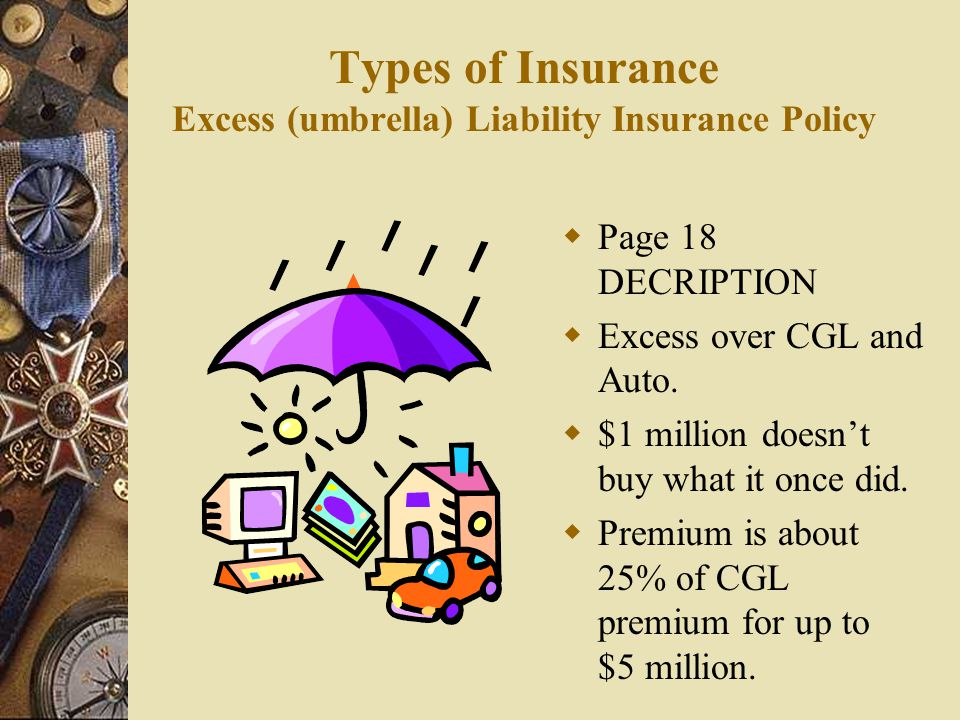 Types of Insurance Excess (umbrella) Liability Insurance Policy  Page 18 DECRIPTION  Excess over CGL and Auto.