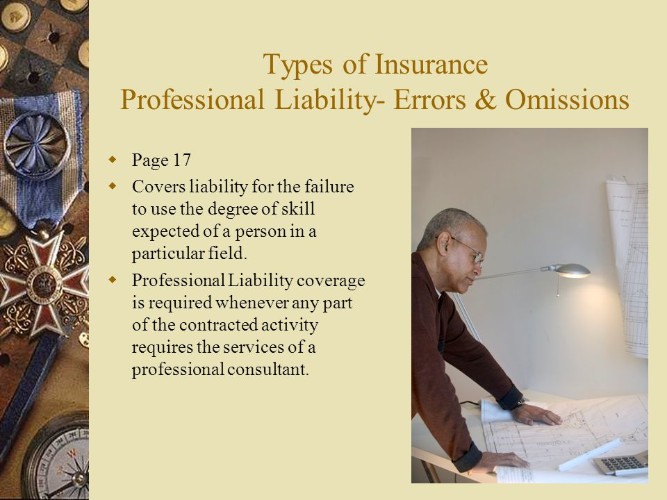 Types of Insurance Professional Liability- Errors & Omissions  Page 17  Covers liability for the failure to use the degree of skill expected of a person in a particular field.