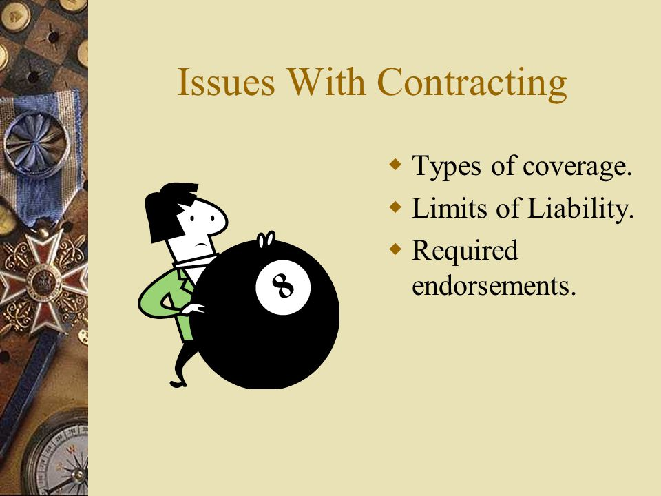 Issues With Contracting  Types of coverage.  Limits of Liability.  Required endorsements.