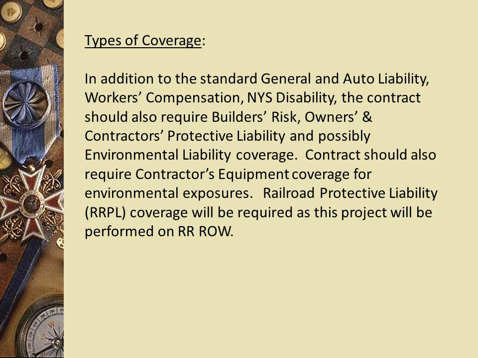 Types of Coverage: In addition to the standard General and Auto Liability, Workers' Compensation, NYS Disability, the contract should also require Builders' Risk, Owners' & Contractors' Protective Liability and possibly Environmental Liability coverage.