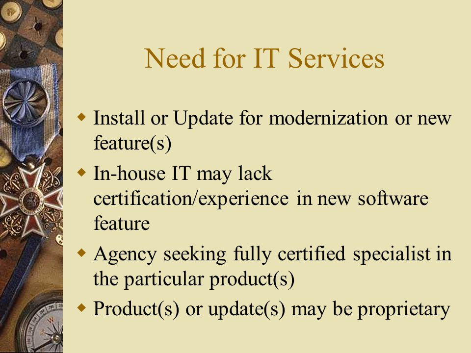 Need for IT Services  Install or Update for modernization or new feature(s)  In-house IT may lack certification/experience in new software feature  Agency seeking fully certified specialist in the particular product(s)  Product(s) or update(s) may be proprietary