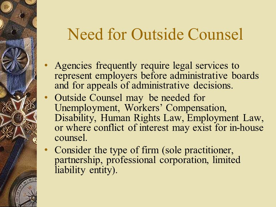 Need for Outside Counsel Agencies frequently require legal services to represent employers before administrative boards and for appeals of administrative decisions.