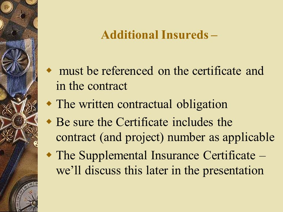 Additional Insureds –  must be referenced on the certificate and in the contract  The written contractual obligation  Be sure the Certificate includes the contract (and project) number as applicable  The Supplemental Insurance Certificate – we'll discuss this later in the presentation